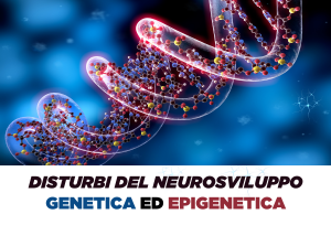 DISTURBI DEL NEUROSVILUPPO - GENETICA ED EPIGENETICA